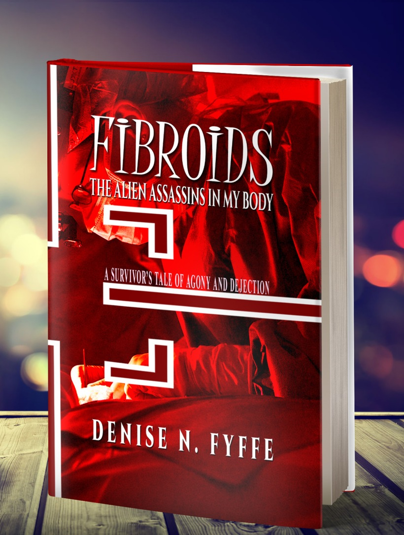 Fibroids: The Alien Assassins in My Body by Denise N Fyffe